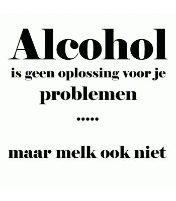 Alcohol is geen oplossing voor je problemen... maar melk ook niet